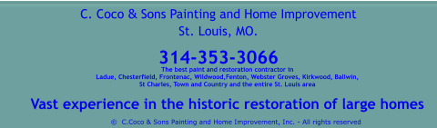 The best paint and restoration contractor in  Ladue, Chesterfield, Frontenac, Wildwood,Fenton, Webster Groves, Kirkwood, Ballwin,  St Charles, Town and Country and the entire St. Louis area  Vast experience in the historic restoration of large homes  ©  C.Coco & Sons Painting and Home Improvement, Inc. - All rights reserved C. Coco & Sons Painting and Home Improvement St. Louis, MO.  314-353-3066